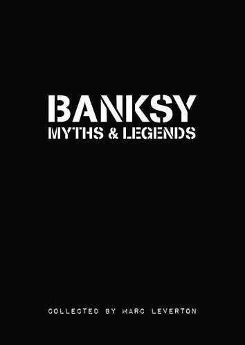 (BANKSY). LEVERTON, MARC - BANKSY: MYTHS AND LEGENDS - A COLLECTION OF THE UNBELIEVABLE AND INCREDIBLE BY MARC LEVERTON