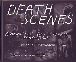 DUNN, KATHERINE & SEAN TEJARATCHI - DEATH SCENES: A HOMICIDE DETECTIVE'S SCRAPBOOK - LIMITED EDITION SIGNED BY KATHERINE DUNN - WITH AN ORIGINAL PHOTOGRAPH TIPPED-IN