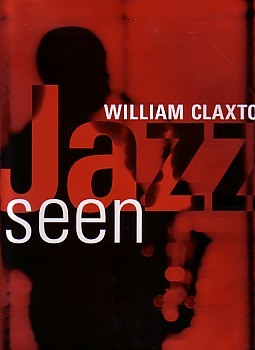(CLAXTON, WILLIAM). CLAXTON, WILLIAM. FOREWORD BY DON HECKMAN - WILLIAM CLAXTON: JAZZ SEEN - SIGNED BY THE PHOTOGRAPHER