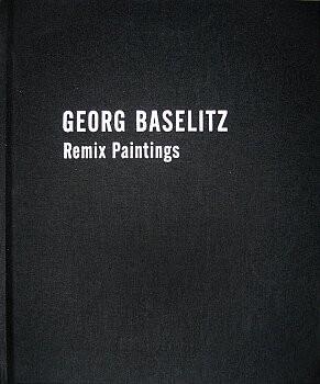 (BASELITZ, GEORG). LLOYD, JILL - GEORG BASELITZ: REMIX PAINTINGS